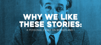 Why We Like These Stories: A Personal Essay on Borges and I