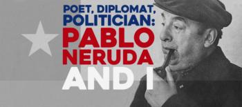Poet, Diplomat, Politician: Pablo Neruda and I