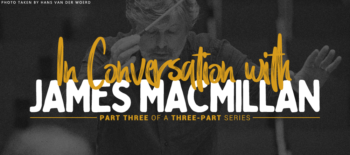 In Conversation with James MacMillan: Part three of a three-part series
