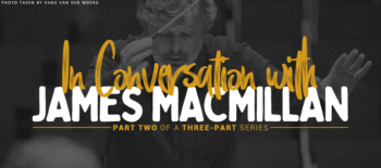 In Conversation with James MacMillan: Part two of a three-part series