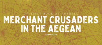 My First Book at Boydell: Merchant Crusaders in the Aegean, 1291-1352