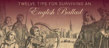 Twelve Tips for Surviving an English Ballad