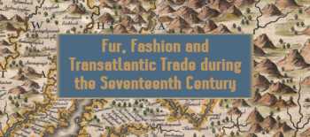 Fur, Fashion and Transatlantic Trade during the Seventeenth Century