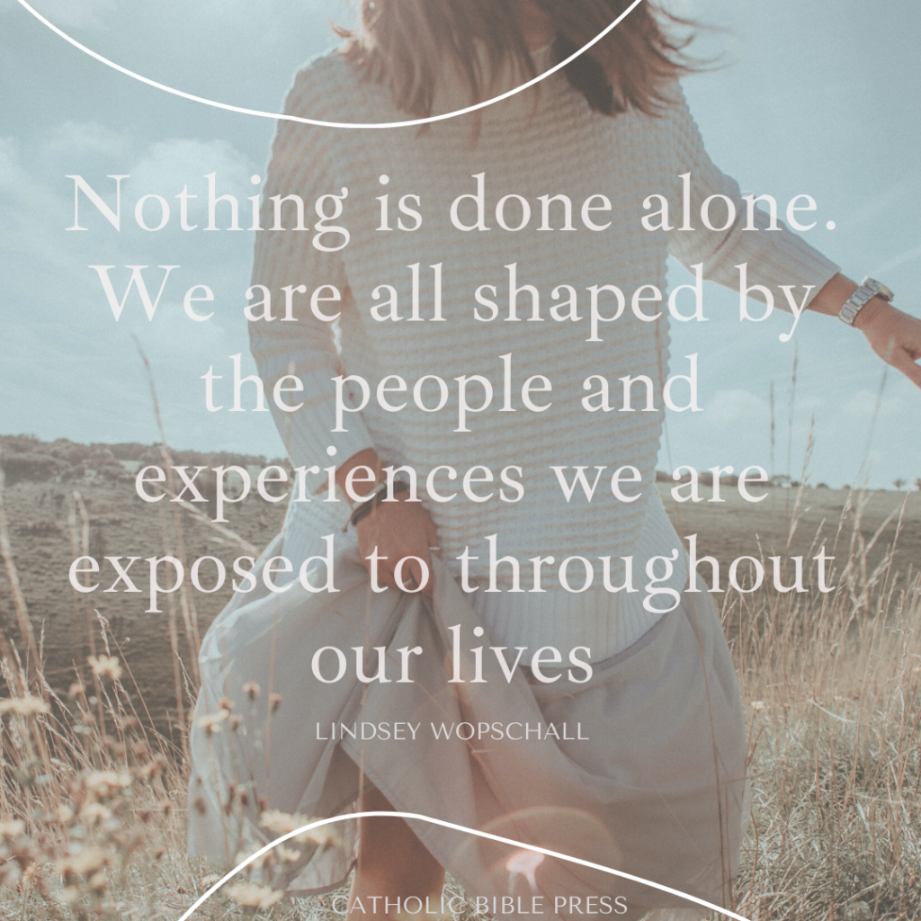Nothing is done alone. We are all shaped by the people and experiences we are exposed to throughout our lives