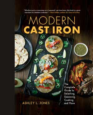 Modern Cast Iron The Complete Guide to Selecting, Seasoning, Cooking, and More by Ashley L. Jones