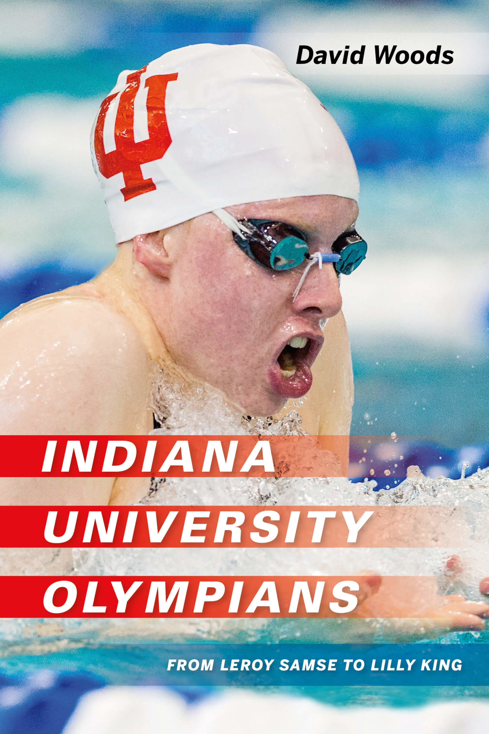 Indiana University Olympians From Leroy Samse to Lilly King by David Woods