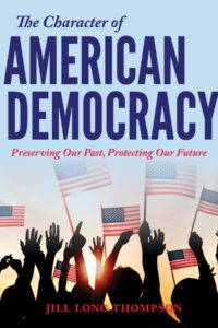 The Character of American Democracy: Preserving Our Past, Protecting Our Future by Jill Long Thompson