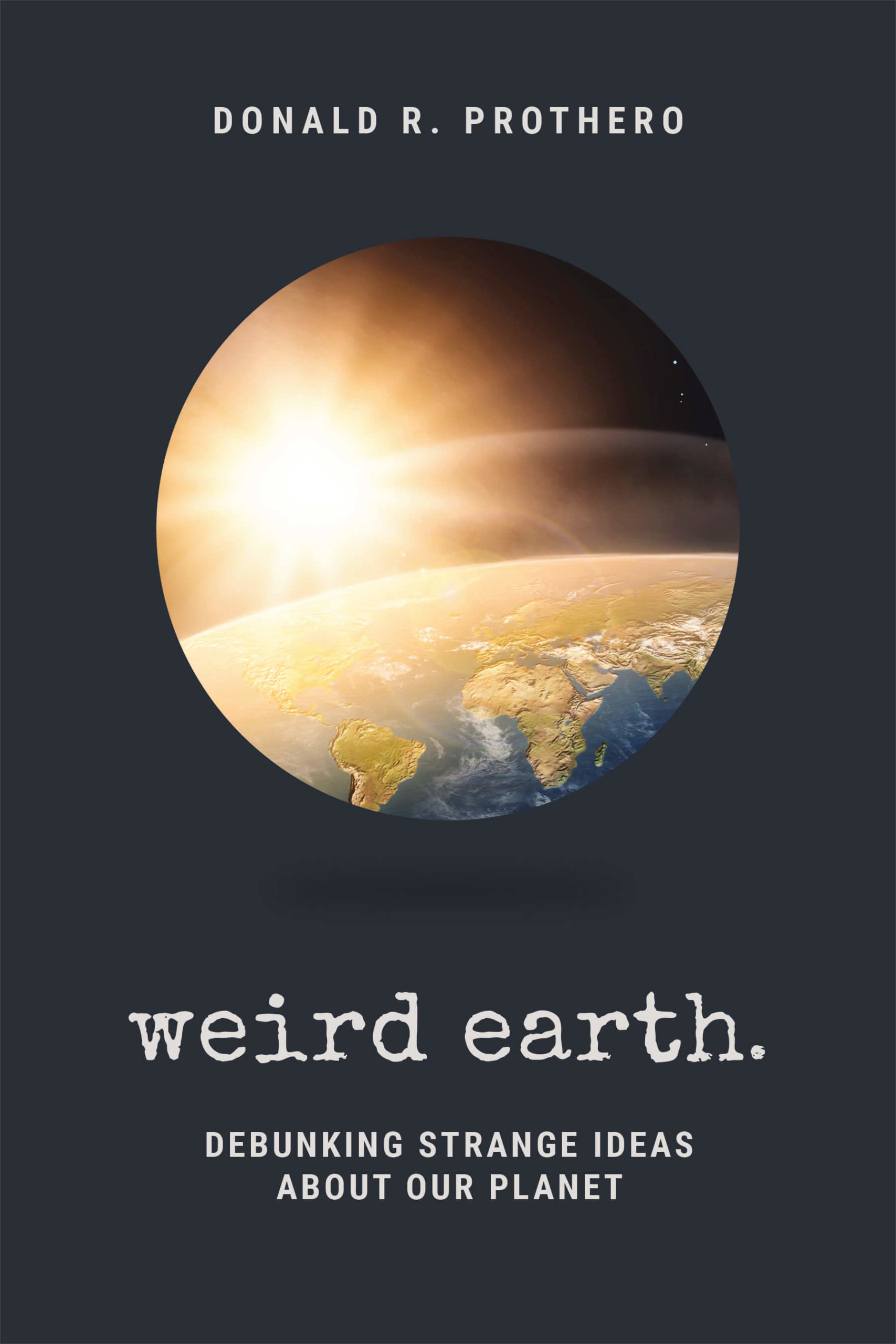 Weird Earth Debunking Strange Ideas about Our Planet by Donald R. Prothero