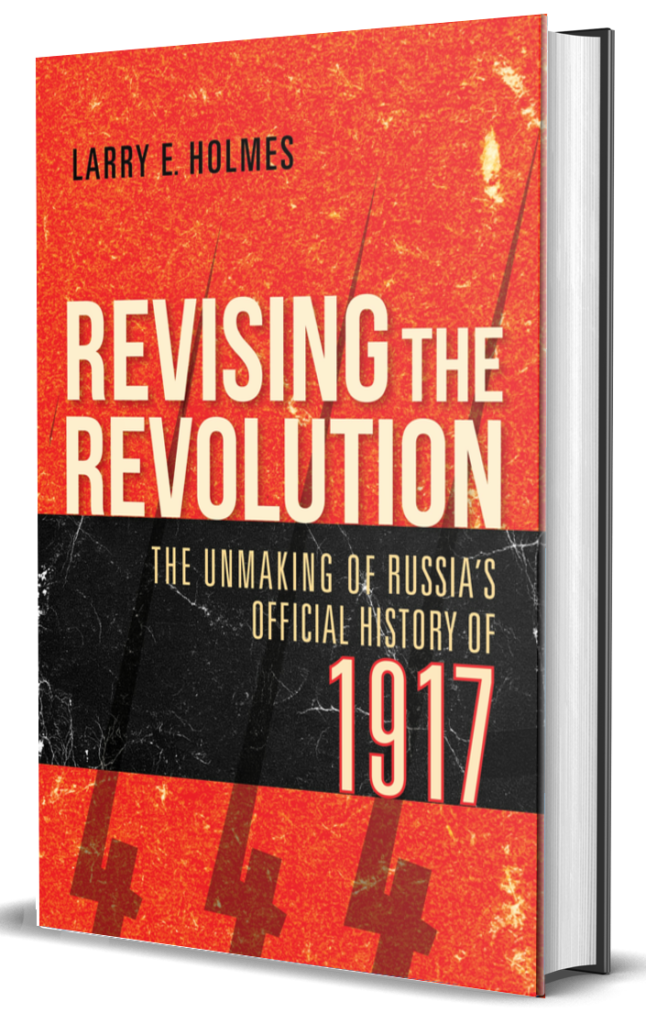 Revising the Revolution The Unmaking of Russia's Official History of 1917 by Larry E. Holmes