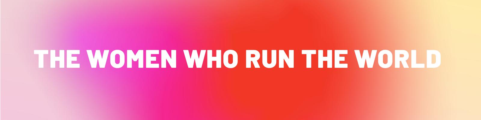 The Women Who Run the World