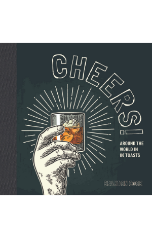 Cheers! Around the World in 80 Toasts by Brandon Cook