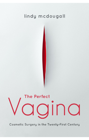 The Perfect Vagina: Cosmetic Surgery in the Twenty-First Century by Lindy McDougall