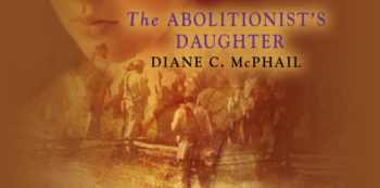 The Secrets That Inspired Me to Write THE ABOLITIONIST'S DAUGHTER by Diane C. McPhail