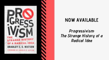 "An Interview with Bradley C. S. Watson, author of ""Progressivism"""