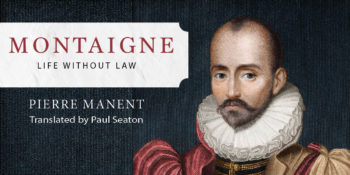 "Pierre Manent's ""Montaigne"" Available in First English Translation"