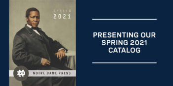 Notre Dame Press Presents Its Spring 2021 Catalog: Books to Increase Your Knowledge