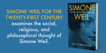 "An Interview with Eric O. Springsted, author of ""Simone Weil for the Twenty-First Century"""