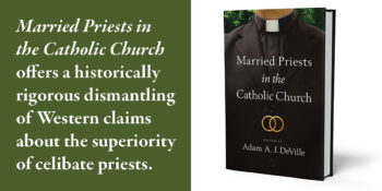 """An Excerpt from """"Married Priests in the Catholic Church"""" edited by Adam A. J. DeVille"""