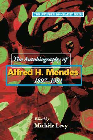 Autobiography Of Alfred H. Mendes, 1897-1991 Edited by Michèle Levy